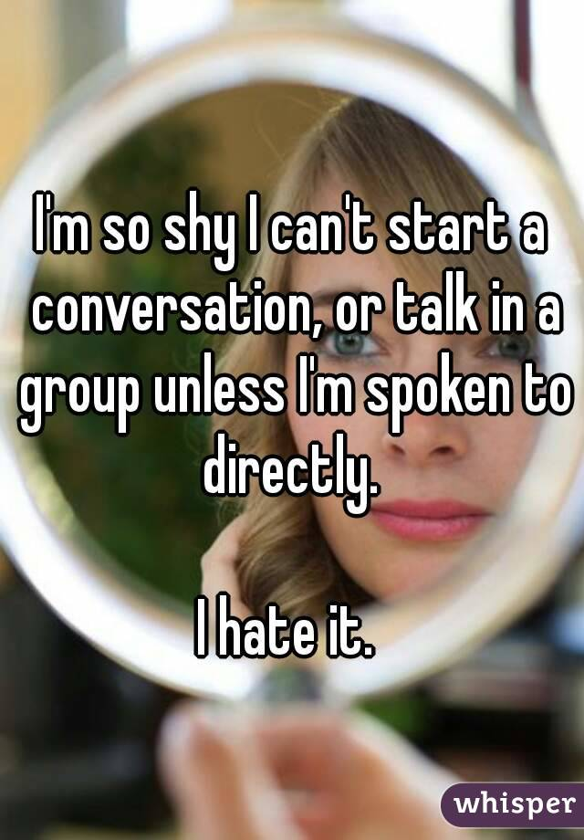 I'm so shy I can't start a conversation, or talk in a group unless I'm spoken to directly.   I hate it.