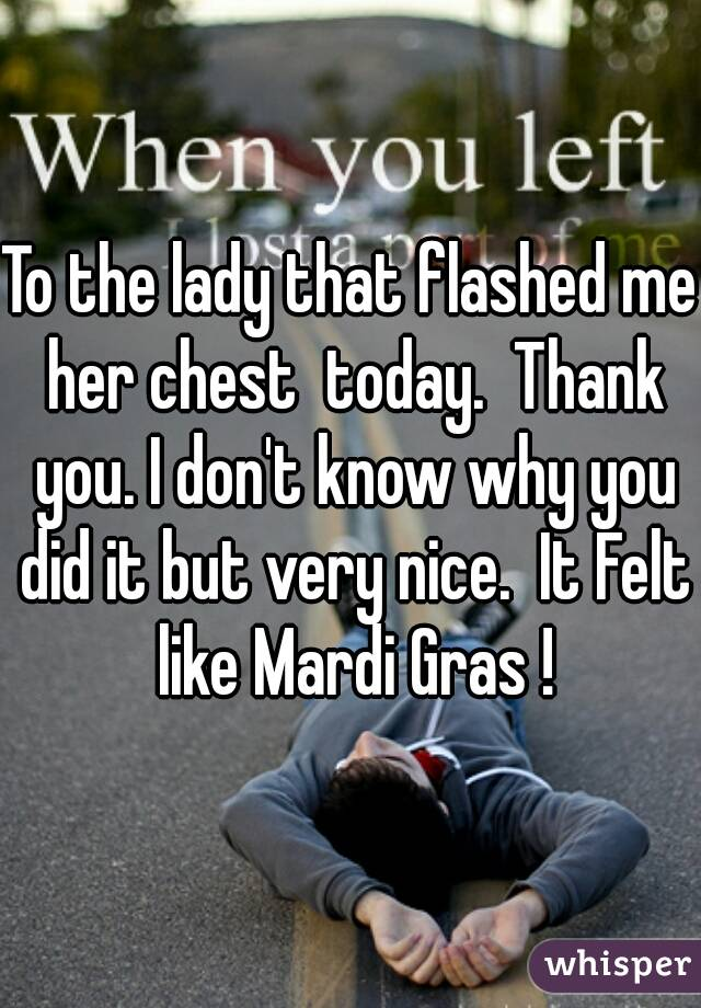 To the lady that flashed me her chest  today.  Thank you. I don't know why you did it but very nice.  It Felt like Mardi Gras !