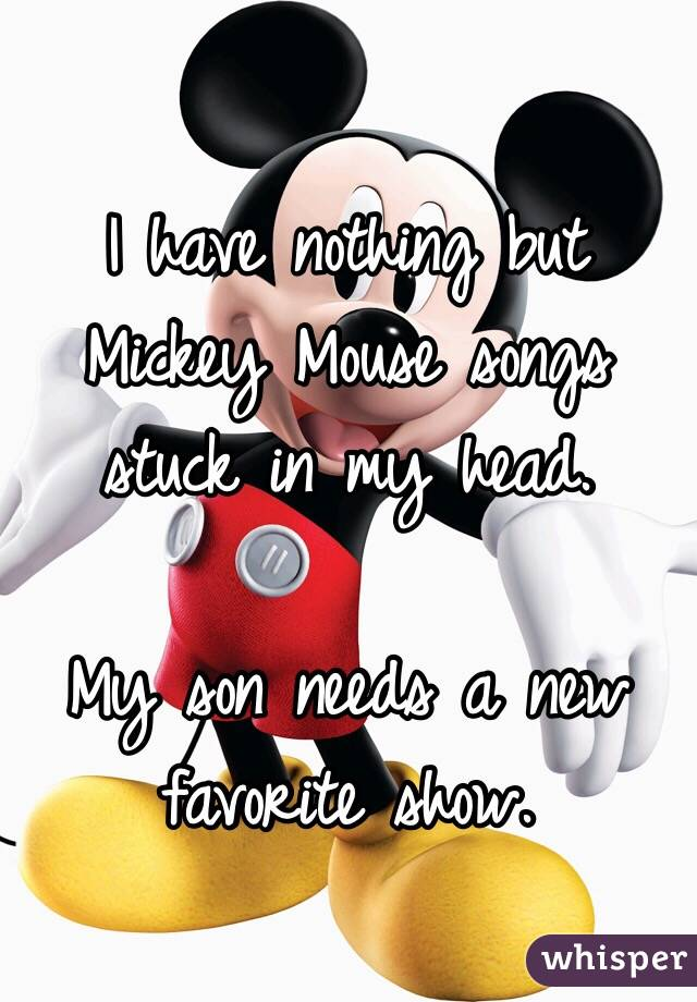 I have nothing but Mickey Mouse songs stuck in my head.   My son needs a new favorite show.