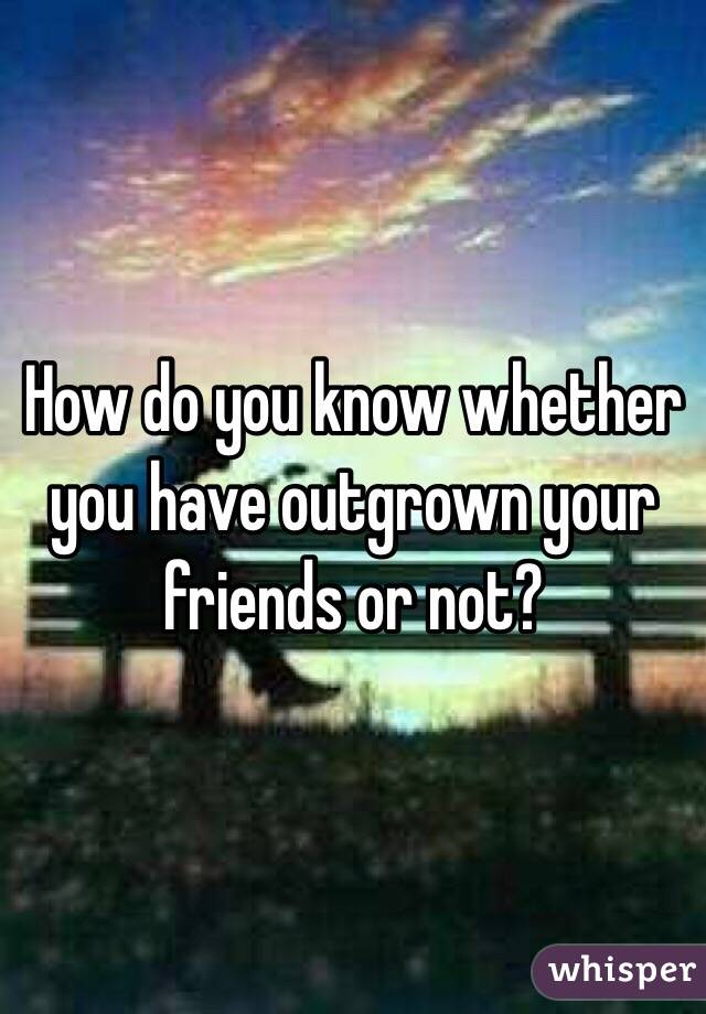 How do you know whether you have outgrown your friends or not?