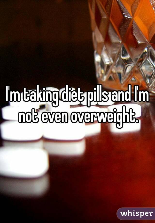 I'm taking diet pills and I'm not even overweight.