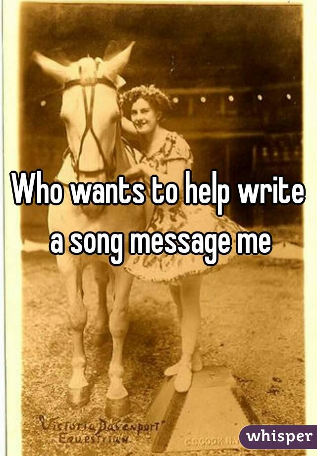 Who wants to help write a song message me