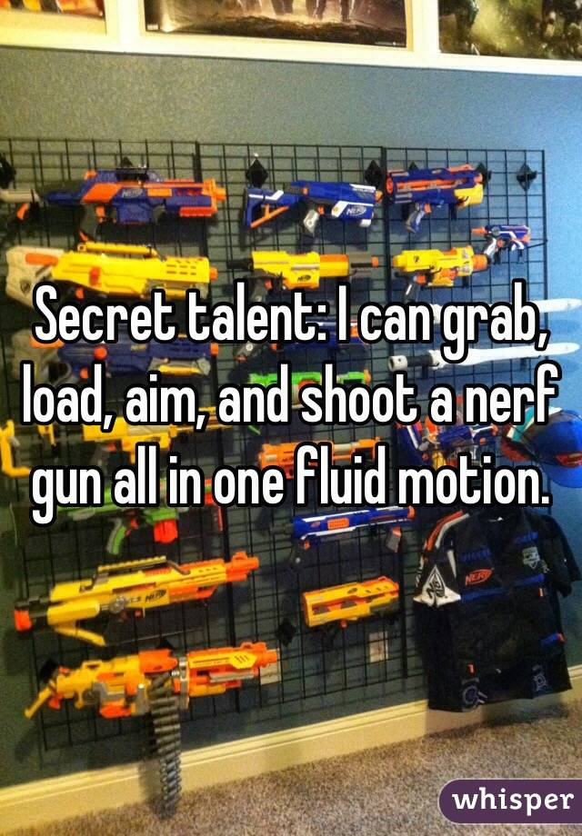 Secret talent: I can grab, load, aim, and shoot a nerf gun all in one fluid motion.