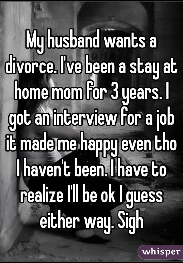 My husband wants a divorce. I've been a stay at home mom for 3 years. I got an interview for a job it made me happy even tho I haven't been. I have to realize I'll be ok I guess either way. Sigh