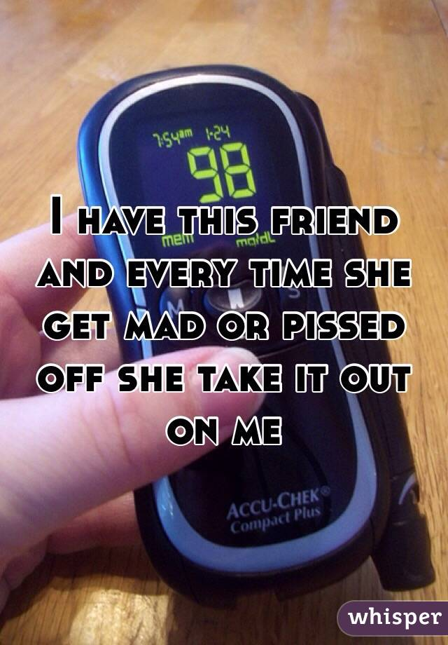 I have this friend and every time she get mad or pissed off she take it out on me