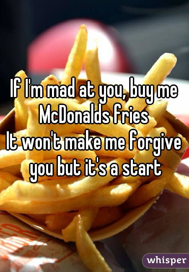 If I'm mad at you, buy me McDonalds fries  It won't make me forgive you but it's a start