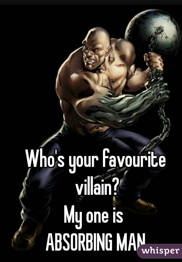 Who's your favourite villain? My one is  ABSORBING MAN