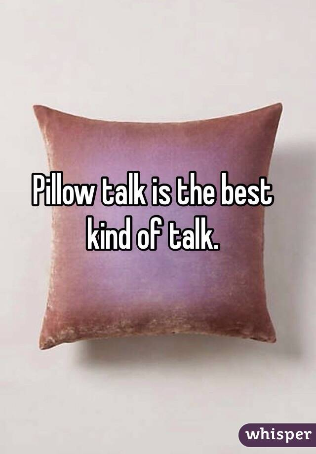 Pillow talk is the best  kind of talk.