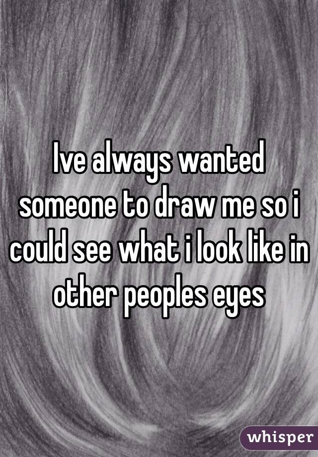 Ive always wanted someone to draw me so i could see what i look like in other peoples eyes