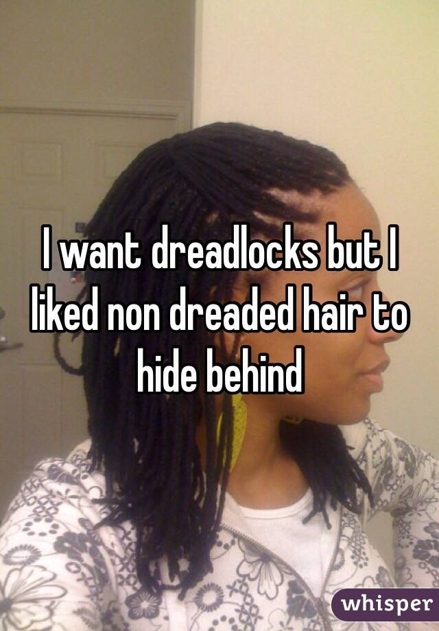 I want dreadlocks but I liked non dreaded hair to hide behind