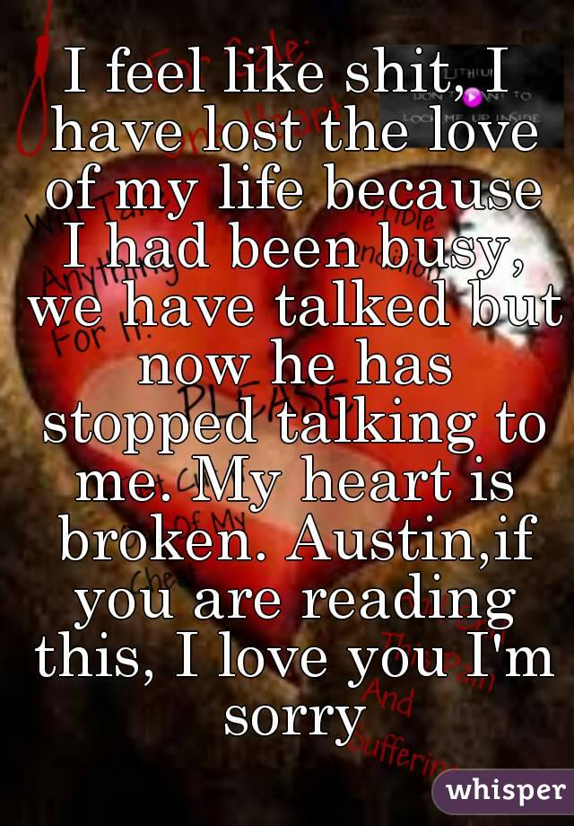 I feel like shit, I have lost the love of my life because I had been busy, we have talked but now he has stopped talking to me. My heart is broken. Austin,if you are reading this, I love you I'm sorry