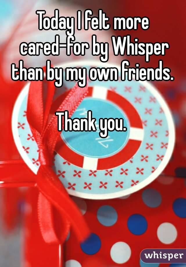 Today I felt more cared-for by Whisper than by my own friends.   Thank you.
