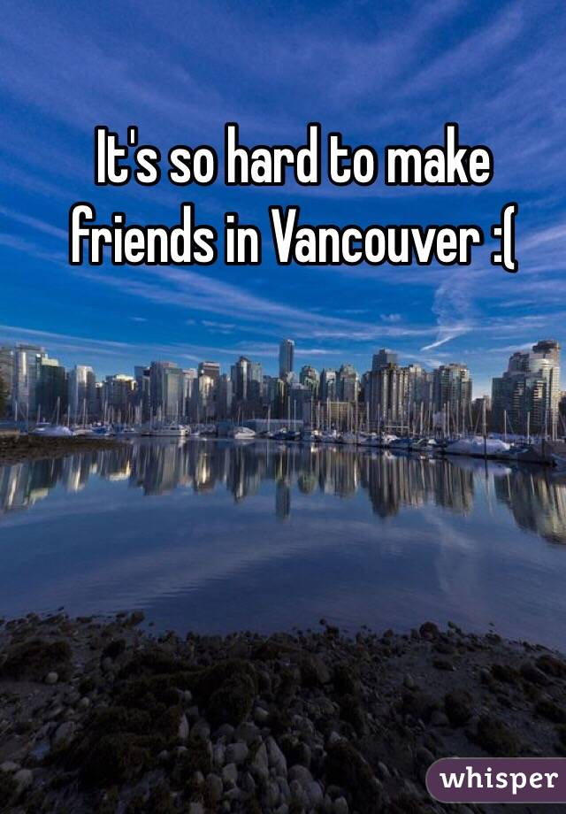 It's so hard to make friends in Vancouver :(