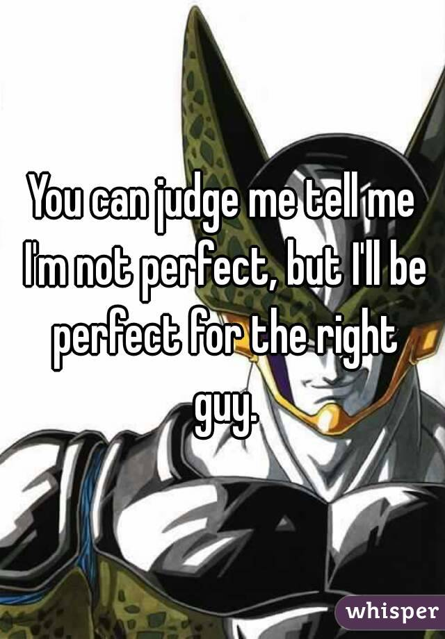 You can judge me tell me I'm not perfect, but I'll be perfect for the right guy.