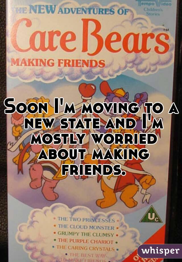 Soon I'm moving to a new state and I'm mostly worried about making friends.