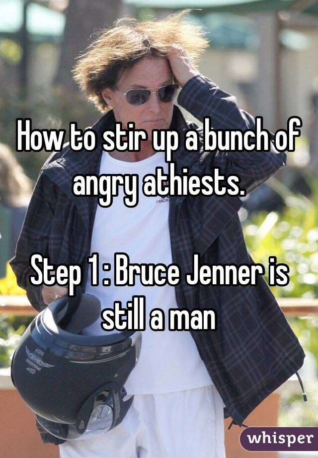 How to stir up a bunch of angry athiests.   Step 1 : Bruce Jenner is still a man