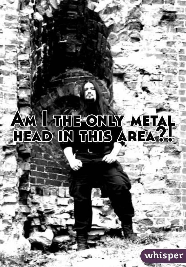 Am I the only metal head in this area?!