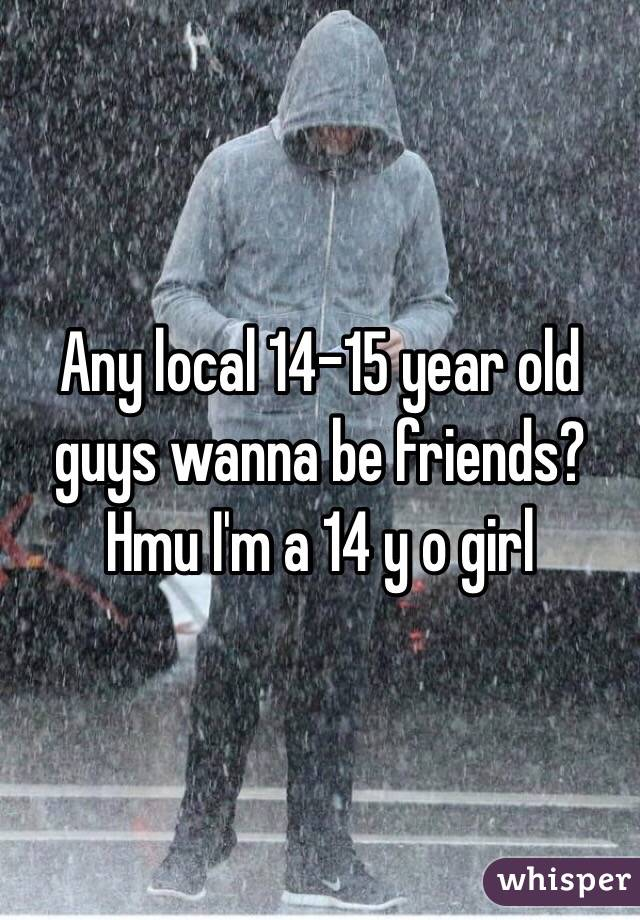 Any local 14-15 year old guys wanna be friends? Hmu I'm a 14 y o girl