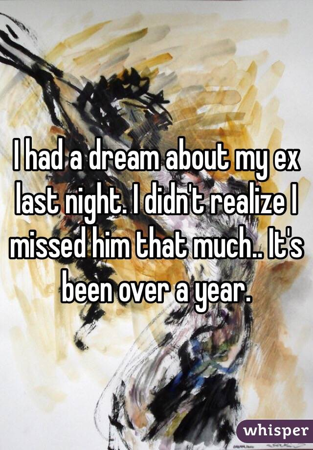 I had a dream about my ex last night. I didn't realize I missed him that much.. It's been over a year.