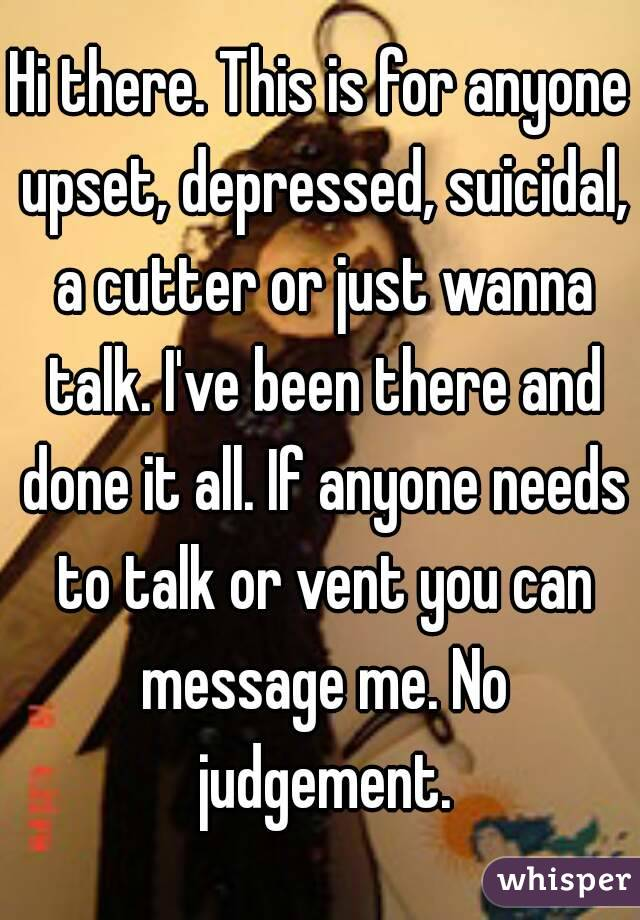 Hi there. This is for anyone upset, depressed, suicidal, a cutter or just wanna talk. I've been there and done it all. If anyone needs to talk or vent you can message me. No judgement.