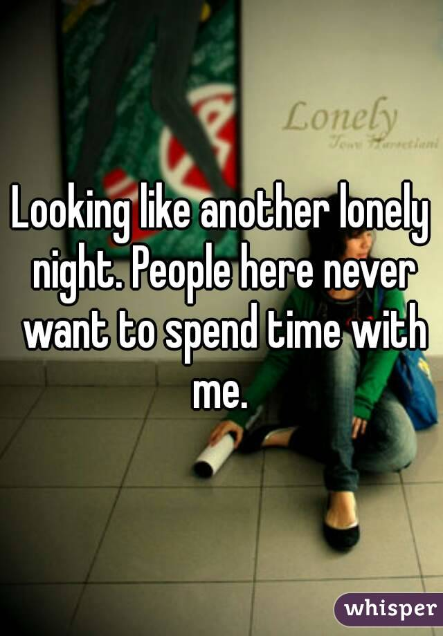 Looking like another lonely night. People here never want to spend time with me.