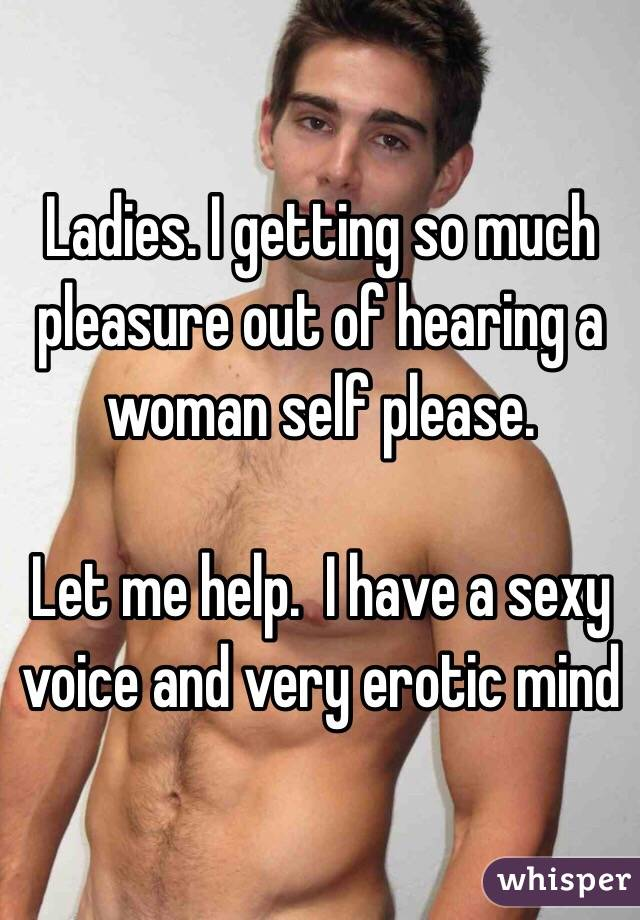 Ladies. I getting so much pleasure out of hearing a woman self please.   Let me help.  I have a sexy voice and very erotic mind