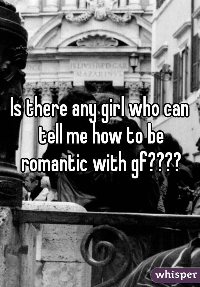 Is there any girl who can tell me how to be romantic with gf????