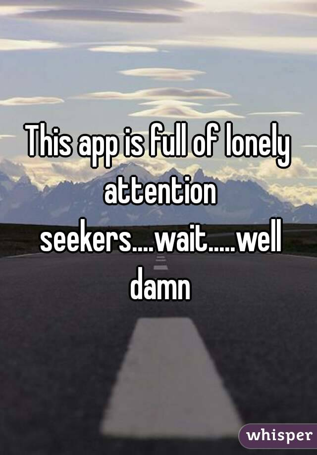 This app is full of lonely attention seekers....wait.....well damn