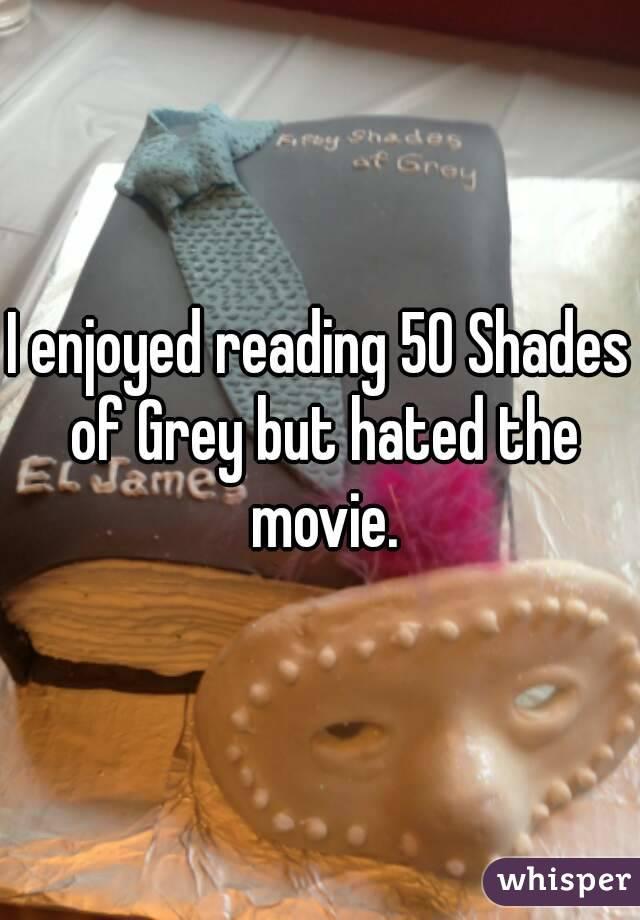 I enjoyed reading 50 Shades of Grey but hated the movie.