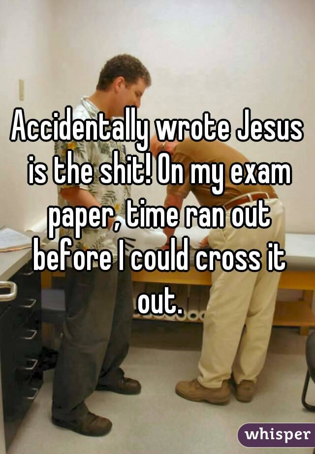 Accidentally wrote Jesus is the shit! On my exam paper, time ran out before I could cross it out.