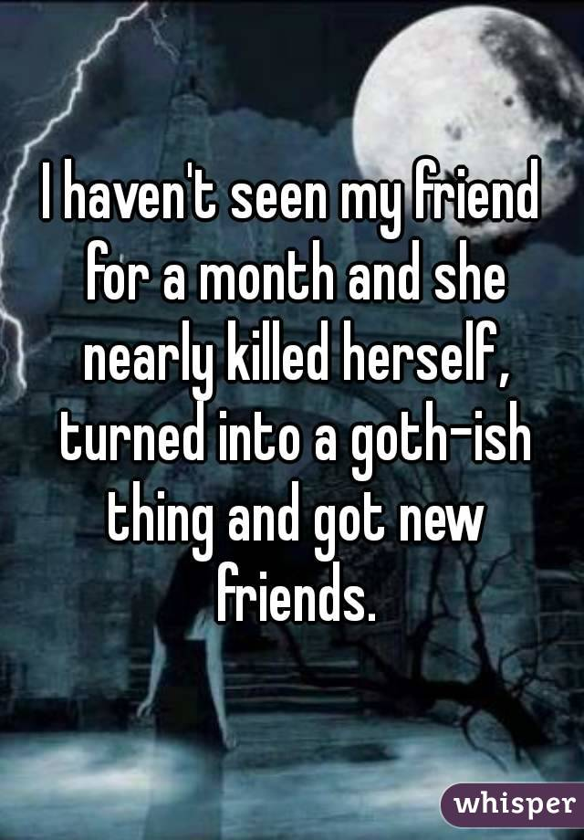 I haven't seen my friend for a month and she nearly killed herself, turned into a goth-ish thing and got new friends.