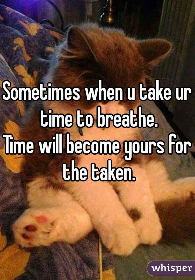 Sometimes when u take ur time to breathe. Time will become yours for the taken.