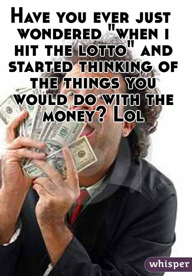 """Have you ever just wondered """"when i hit the lotto"""" and started thinking of the things you would do with the money? Lol"""