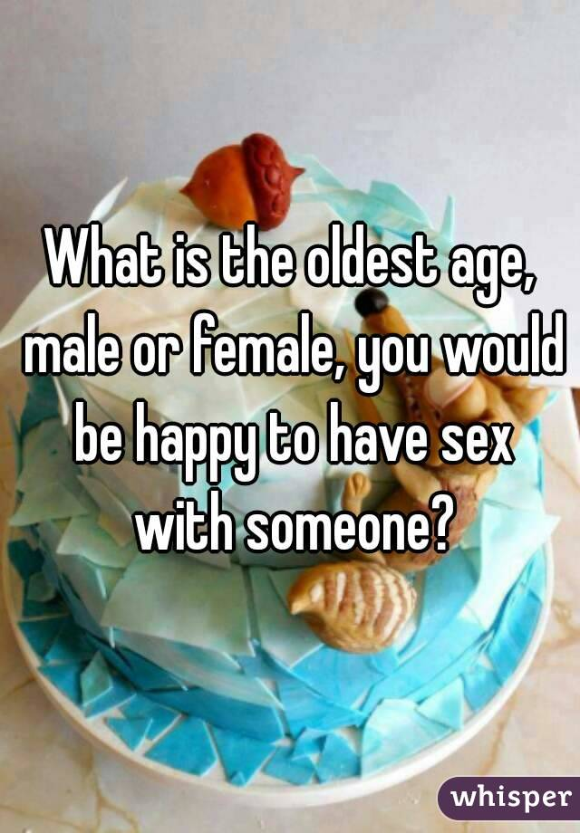 What is the oldest age, male or female, you would be happy to have sex with someone?