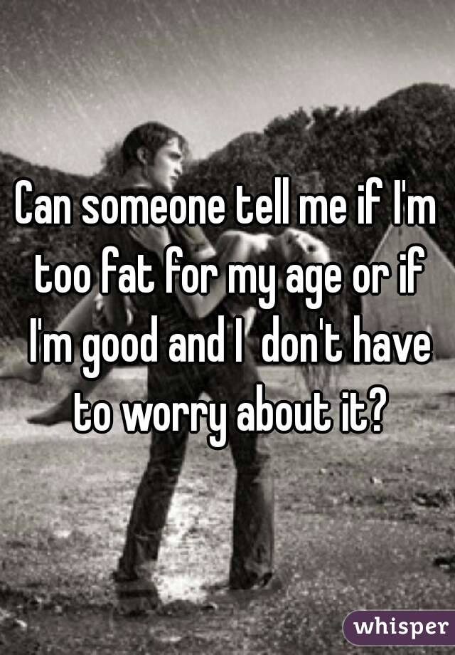 Can someone tell me if I'm too fat for my age or if I'm good and I  don't have to worry about it?