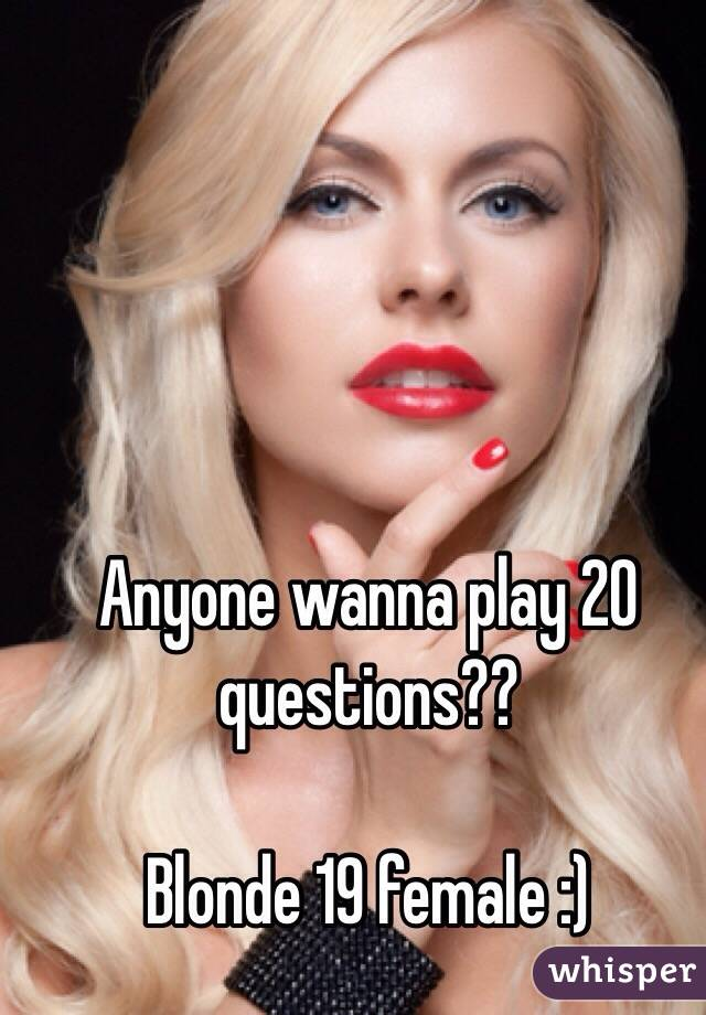 Anyone wanna play 20 questions??  Blonde 19 female :)