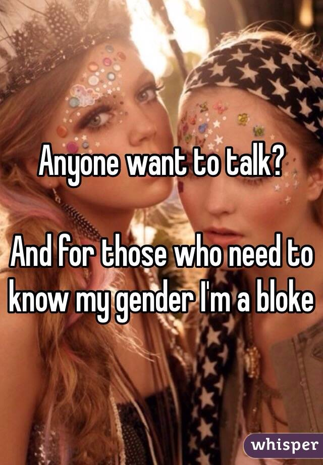 Anyone want to talk?  And for those who need to know my gender I'm a bloke