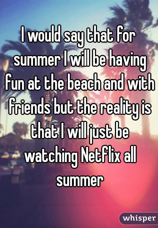 I would say that for summer I will be having fun at the beach and with friends but the reality is that I will just be watching Netflix all summer