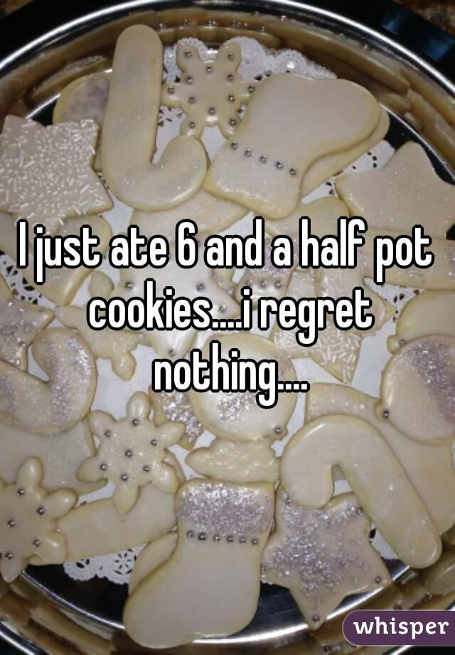 I just ate 6 and a half pot cookies....i regret nothing....