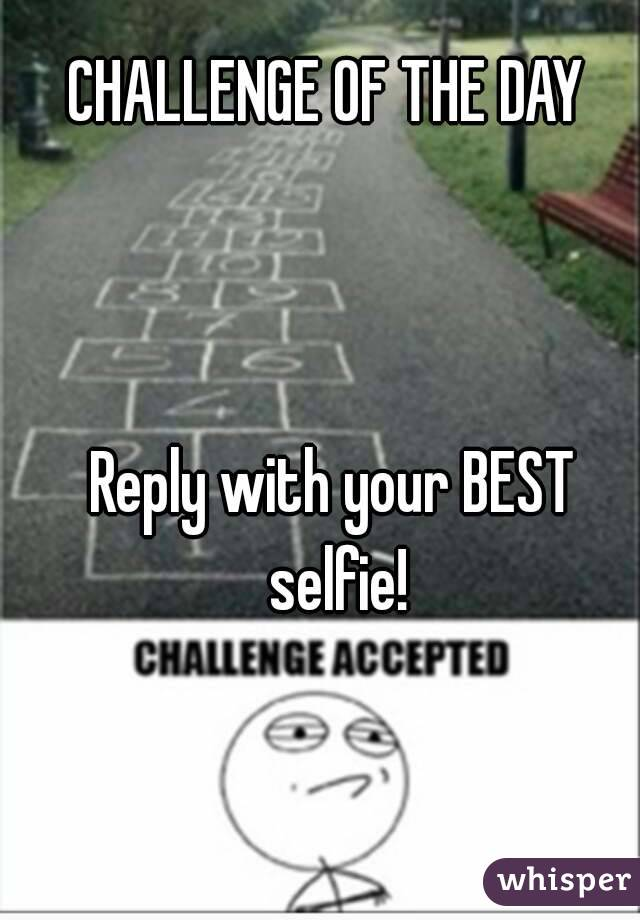 CHALLENGE OF THE DAY     Reply with your BEST selfie!