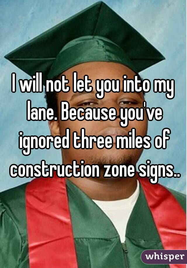 I will not let you into my lane. Because you've ignored three miles of construction zone signs..
