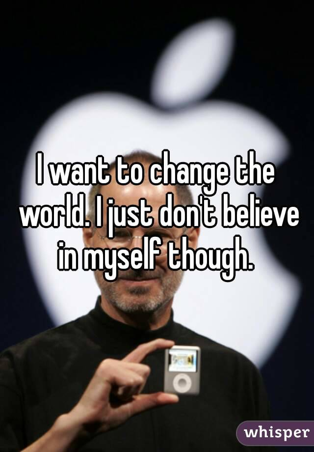 I want to change the world. I just don't believe in myself though.