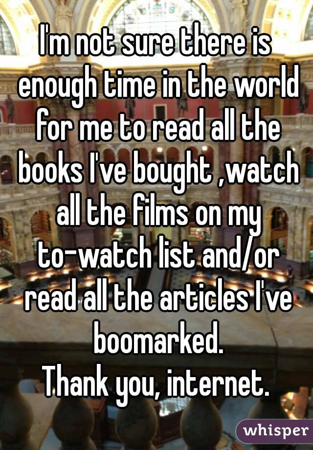 I'm not sure there is enough time in the world for me to read all the books I've bought ,watch all the films on my to-watch list and/or read all the articles I've boomarked. Thank you, internet.