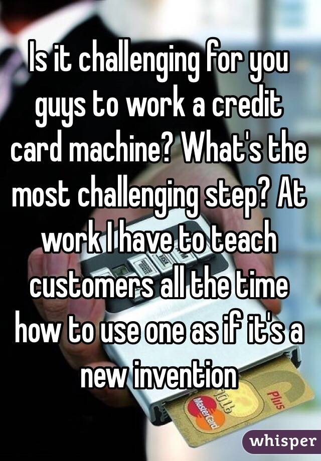 Is it challenging for you guys to work a credit card machine? What's the most challenging step? At work I have to teach customers all the time how to use one as if it's a new invention
