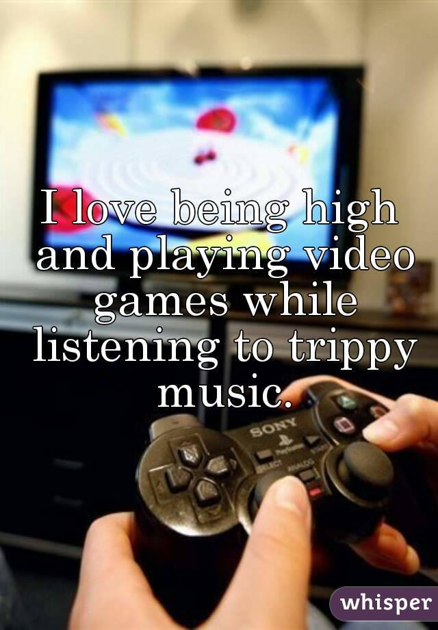 I love being high and playing video games while listening to trippy music.