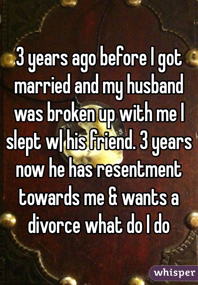 3 years ago before I got married and my husband was broken up with me I slept w| his friend. 3 years now he has resentment towards me & wants a divorce what do I do