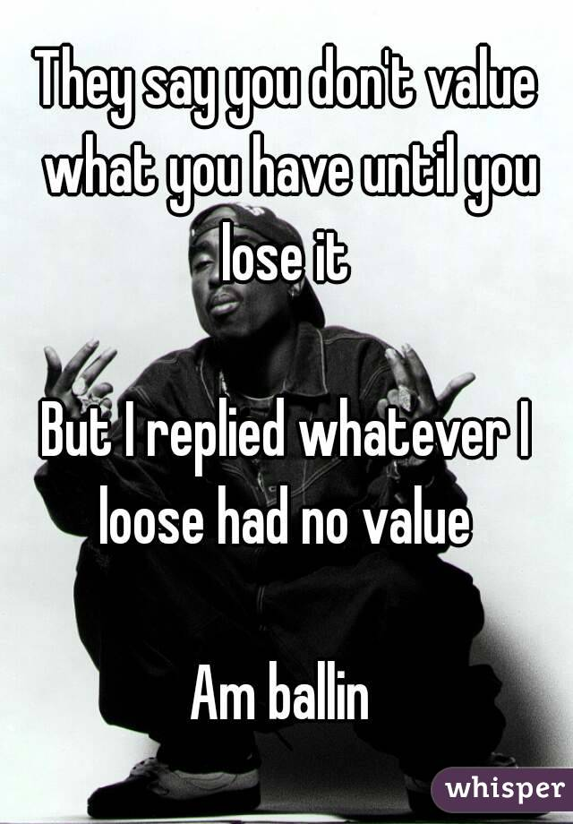 They say you don't value what you have until you lose it   But I replied whatever I loose had no value   Am ballin