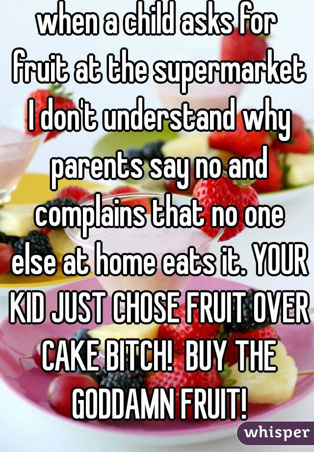 when a child asks for fruit at the supermarket I don't understand why parents say no and complains that no one else at home eats it. YOUR KID JUST CHOSE FRUIT OVER CAKE BITCH!  BUY THE GODDAMN FRUIT!