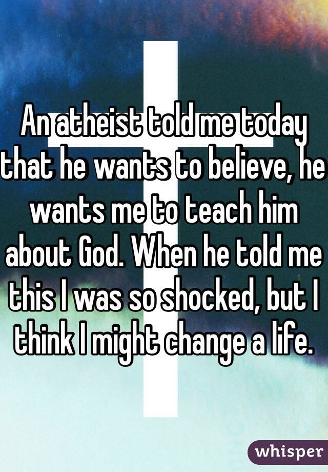 An atheist told me today that he wants to believe, he wants me to teach him about God. When he told me this I was so shocked, but I think I might change a life.