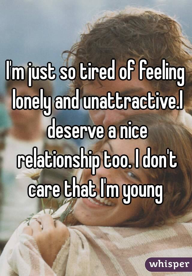 I'm just so tired of feeling lonely and unattractive.I deserve a nice relationship too. I don't care that I'm young